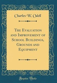 The Evaluation and Improvement of School Buildings, Grounds and Equipment (Classic Reprint) by Charles W. Odell