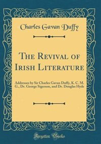 The Revival of Irish Literature: Addresses by Sir Charles Gavan Duffy, K. C. M. G., Dr. George Sigerson, and Dr. Douglas Hyde (Class by Charles Gavan Duffy