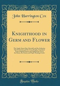 Knighthood in Germ and Flower: The Anglo-Saxon Epic, Beowulf, and the Arthurian Tale Sir Gawain and the Green Knight, Translated F by John Harrington Cox