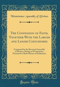 The Confession of Faith, Together With the Larger and Lesser Catechismes: Composed by the Reverend Assembly of Divines, Sitting at Westminster, Presented to Both Houses of P by Westminster Assembly of Divines