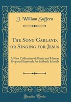 The Song Garland, or Singing for Jesus: A New Collection of Music and Hymns Prepared Expressly for…