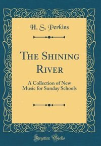 The Shining River: A Collection of New Music for Sunday Schools (Classic Reprint) by H. S. Perkins