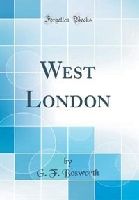 West London (Classic Reprint) by G. F. Bosworth