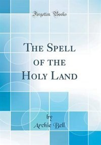 The Spell of the Holy Land (Classic Reprint) by Archie Bell