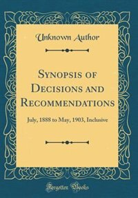 Synopsis of Decisions and Recommendations: July, 1888 to May, 1903, Inclusive (Classic Reprint) by Unknown Author