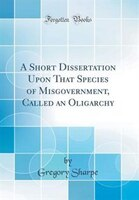 A Short Dissertation Upon That Species of Misgovernment, Called an Oligarchy (Classic Reprint)