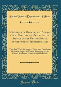 A Register of Officers and Agents, Civil, Military, and Naval, in the Service of the United States, on the 30th of September, 1827: Together With the Names, Force, and Condition of All the Ships and Vessels Belonging to the United by United States Department of State