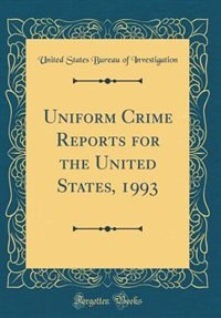 Uniform Crime Reports for the United States, 1993 (Classic Reprint) by United States Bureau of Investigation