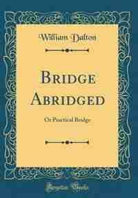 Bridge Abridged: Or Practical Bridge (Classic Reprint) by William Dalton