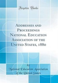 Addresses and Proceedings National Education Association of the United States, 1880 (Classic Reprint) by National Education Association O States