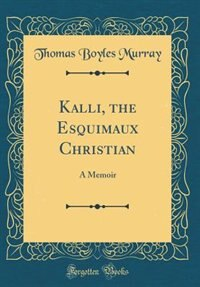 Kalli, the Esquimaux Christian: A Memoir (Classic Reprint) by Thomas Boyles Murray