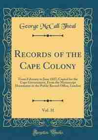 Records of the Cape Colony, Vol. 31: From February to June 1827; Copied for the Cape Government, From the Manuscript Documents in the Pu by George Mccall Theal