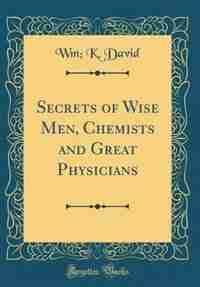 Secrets of Wise Men, Chemists and Great Physicians (Classic Reprint) de Wm; K. David