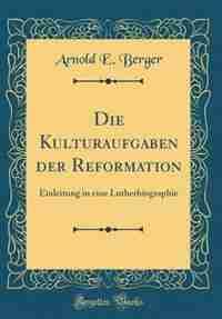 Die Kulturaufgaben der Reformation: Einleitung in eine Lutherbiographie (Classic Reprint) by Arnold E. Berger