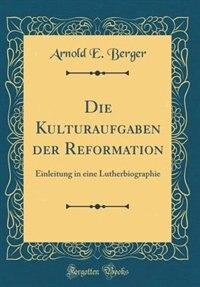 Die Kulturaufgaben der Reformation: Einleitung in eine Lutherbiographie (Classic Reprint) de Arnold E. Berger