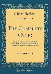 The Complete Cynic: Being Bunches of Wisdom Culled From the Calendars of Oliver Herford, Ethel Watts Mumford, Addison M by Oliver Herford