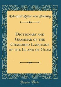 Dictionary and Grammar of the Chamorro Language of the Island of Guam (Classic Reprint)