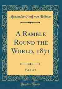 A Ramble Round the World, 1871, Vol. 2 of 2 (Classic Reprint) by Alexander Graf von Hübner
