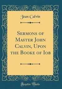 Sermons of Master John Calvin, Upon the Booke of Iob (Classic Reprint) by Jean Calvin