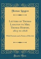 Letters of Thomas Langton to Mrs. Thomas Hornby, 1815 to 1818: With Portraits and a Notice of His…