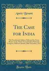 The Case for India: The Presidential Address Delivered by Annie Besant at the Thirty-Second Indian National Congress, H by Annie Besant