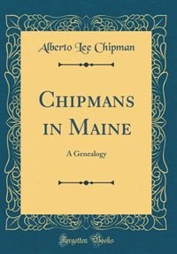 Chipmans in Maine: A Genealogy (Classic Reprint) by Alberto Lee Chipman
