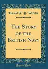 The Story of the British Navy (Classic Reprint) by Harold F. B. Wheeler