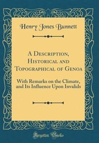 A Description, Historical and Topographical of Genoa: With Remarks on the Climate, and Its Influence Upon Invalids (Classic Reprint) by Henry Jones Bunnett