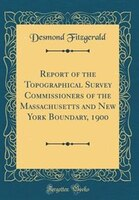 Report of the Topographical Survey Commissioners of the Massachusetts and New York Boundary, 1900…
