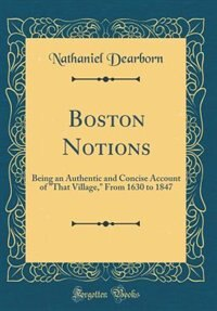 Boston Notions: Being an Authentic and Concise Account of That Village, From 1630 to 1847 (Classic Reprint)