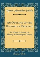 An Outline of the History of Printing: To Which Is Added the History of Printing in Colours…