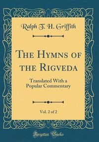 The Hymns of the Rigveda, Vol. 2 of 2: Translated With a Popular Commentary (Classic Reprint) by Ralph T. H. Griffith