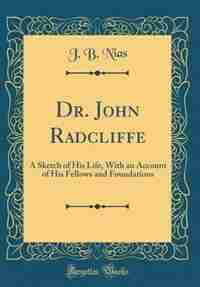 Dr. John Radcliffe: A Sketch of His Life, With an Account of His Fellows and Foundations (Classic Reprint) by J. B. Nias