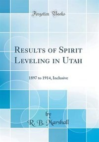 Results of Spirit Leveling in Utah: 1897 to 1914, Inclusive (Classic Reprint) by R. B. Marshall