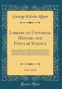 Library of Universal History and Popular Science, Vol. 7 of 25: Containing a Record of the Human Race From the Earliest Historical Period to the Present Time; Embr de George Edwin Rines