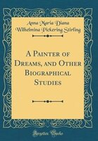 A Painter of Dreams, and Other Biographical Studies (Classic Reprint)