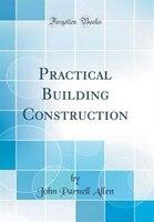 Practical Building Construction (Classic Reprint)