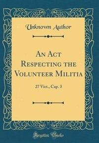 An Act Respecting the Volunteer Militia: 27 Vict., Cap. 3 (Classic Reprint) by Unknown Author