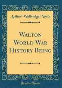 Walton World War History Being (Classic Reprint) by Arthur Walbridge North