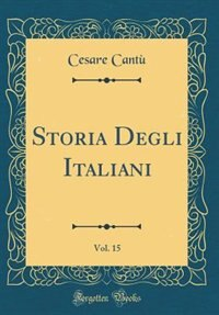 Storia Degli Italiani, Vol. 15 (Classic Reprint) by Cesare Cantù