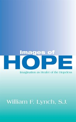 Book Images Of Hope: Imagination as Healer of the Hopeless by William F. Lynch