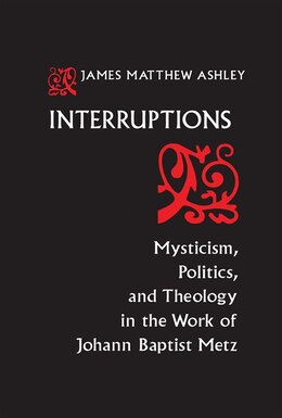 Book Interruptions: Mysticism, Politics, And Theology In The Work Of Johann Baptist Metz by J. Matthew Ashley