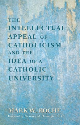 Book The Intellectual Appeal Of Catholicism And The Idea Of A Catholic University by Mark W. Roche