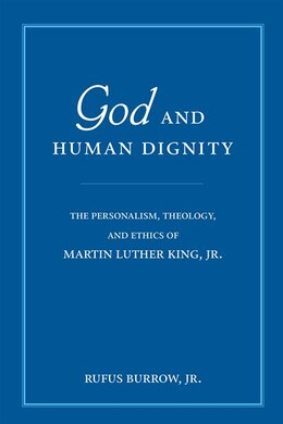 Book God And Human Dignity: The Personalism, Theology, And Ethics Of Martin Luther King, Jr. by Rufus Burrow