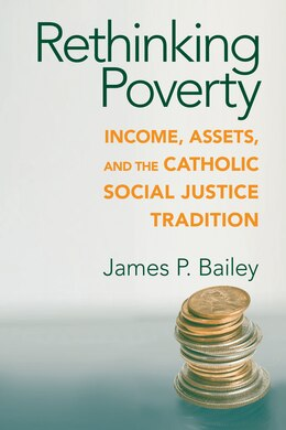 Book Rethinking Poverty: Income, Assets, And The Catholic Social Justice Tradition by James P. Bailey