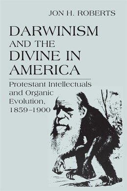 Book Darwinism and the Divine In America: Protestant Intellectuals and Organic Evolution, 1859-1900 by Jon H. Roberts