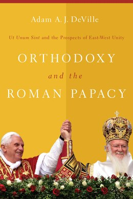 Book Orthodoxy And The Roman Papacy: Ut Unum Sint And The Prospects Of East-west Unity by Adam A. J. Deville