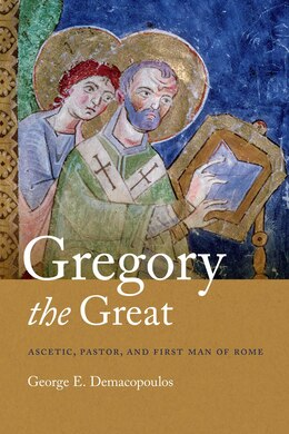 Book Gregory The Great: Ascetic, Pastor, And First Man Of Rome by George E. Demacopoulos