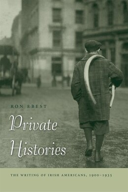Book Private Histories: The Writing Of Irish Americans, 1900-1935 by Ron Ebest