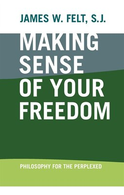 Book Making Sense Of Your Freedom: Philosophy For The Perplexed by James W Felt